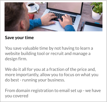 Save your time  You save valuable time by not having to learn a website building tool or recruit and manage a design firm.   We do it all for you at a fraction of the price and, more importantly, allow you to focus on what you do best - running your business.  From domain registration to email set up - we have you covered
