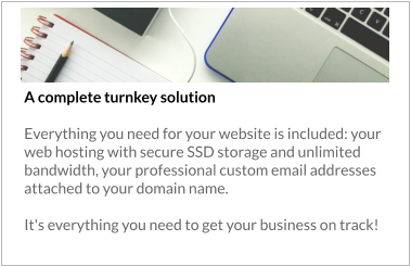 A complete turnkey solution   Everything you need for your website is included: your web hosting with secure SSD storage and unlimited bandwidth, your professional custom email addresses attached to your domain name.   It's everything you need to get your business on track!