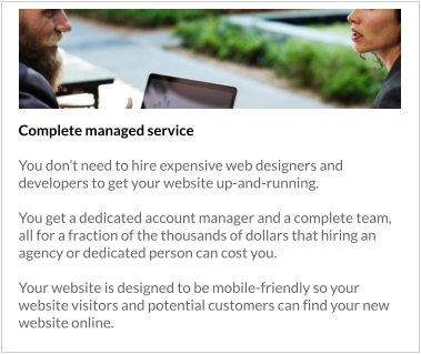 Complete managed service  You don't need to hire expensive web designers and developers to get your website up-and-running.   You get a dedicated account manager and a complete team, all for a fraction of the thousands of dollars that hiring an agency or dedicated person can cost you.  Your website is designed to be mobile-friendly so your website visitors and potential customers can find your new website online.