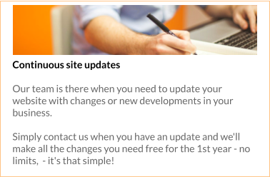 Continuous site updates  Our team is there when you need to update your website with changes or new developments in your business.   Simply contact us when you have an update and we'll make all the changes you need free for the 1st year - no limits,  - it's that simple!