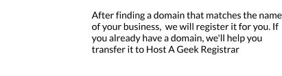 Register your perfect domain After finding a domain that matches the name of your business,  we will register it for you. If you already have a domain, we'll help you transfer it to Host A Geek Registrar  1